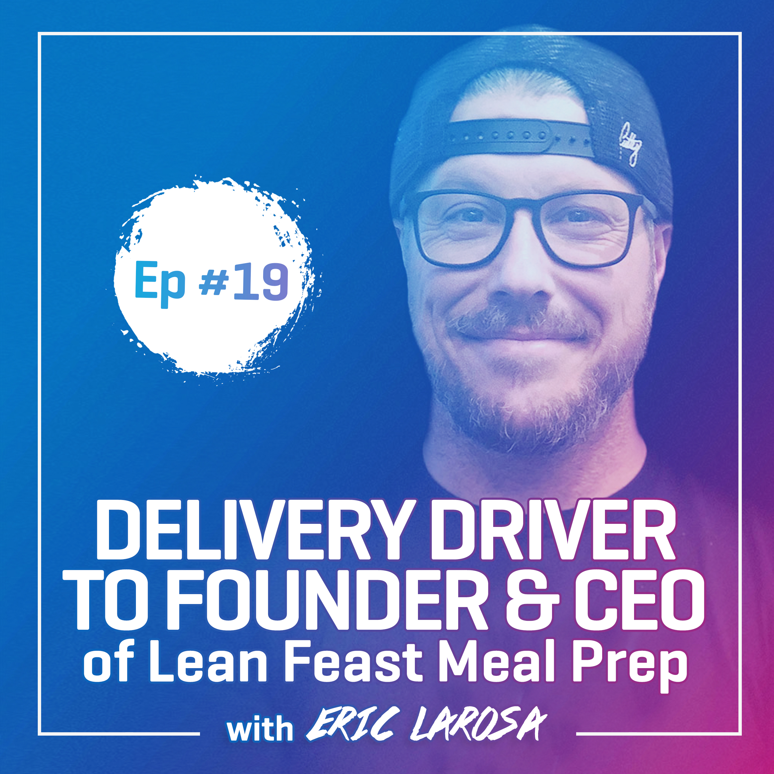 #19: Delivery Driver to Founder & CEO of Lean Feast Meal Prep with Eric Larosa