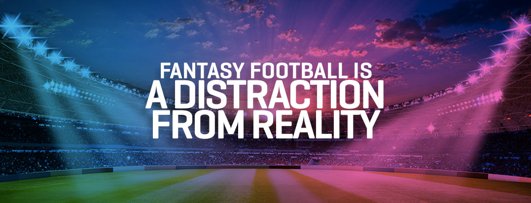 Fantasy Football is a Distraction from Reality